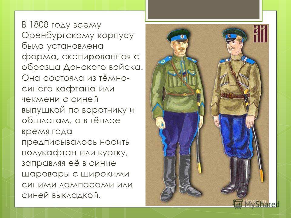 В 1808 году всему Оренбургскому корпусу была установлена форма, скопированная с образца Донского войска. Она состояла из тёмно- синего кафтана или чекмени с синей выпушкой по воротнику и обшлагам, а в тёплое время года предписывалось носить полукафта