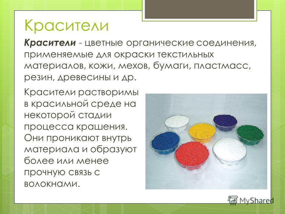 Красители Красители - цветные органические соединения, применяемые для окраски текстильных материалов, кожи, мехов, бумаги, пластмасс, резин, древесины и др. Красители растворимы в красильной среде на некоторой стадии процесса крашения. Они проникают