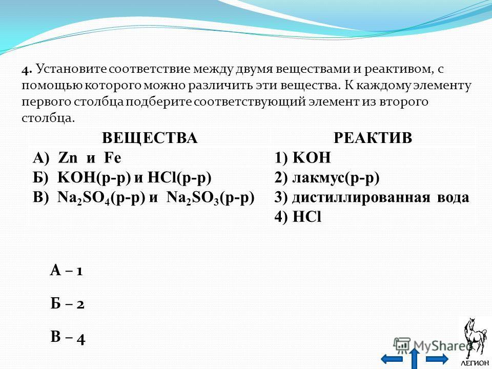 4. Установите соответствие между двумя веществами и реактивом, с помощью которого можно различить эти вещества. К каждому элементу первого столбца подберите соответствующий элемент из второго столбца. ВЕЩЕСТВАРЕАКТИВ А) Zn и Fe1) KOH Б) KOH(р-р) и HC