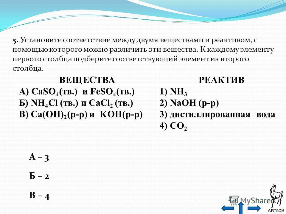 5. Установите соответствие между двумя веществами и реактивом, с помощью которого можно различить эти вещества. К каждому элементу первого столбца подберите соответствующий элемент из второго столбца. ВЕЩЕСТВАРЕАКТИВ А) CaSO 4 (тв.) и FeSO 4 (тв.)1)