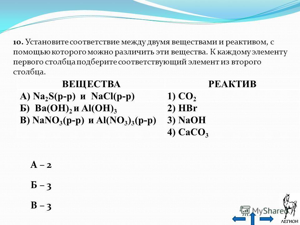 10. Установите соответствие между двумя веществами и реактивом, с помощью которого можно различить эти вещества. К каждому элементу первого столбца подберите соответствующий элемент из второго столбца. ВЕЩЕСТВАРЕАКТИВ А) Na 2 S(р-р) и NaCl(р-р)1) CO