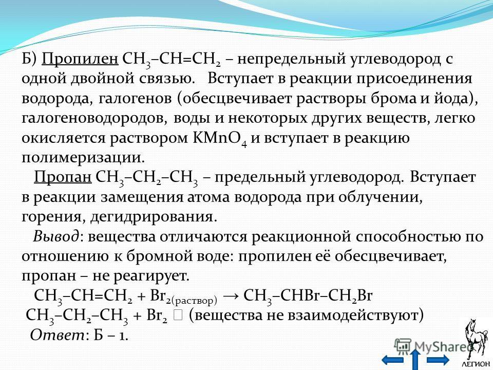 Б) Пропилен CH 3 –CH=CH 2 – непредельный углеводород с одной двойной связью. Вступает в реакции присоединения водорода, галогенов (обесцвечивает растворы брома и йода), галогеноводородов, воды и некоторых других веществ, легко окисляется раствором KM
