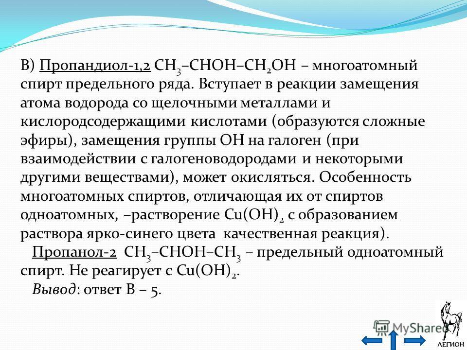 В) Пропандиол-1,2 CH 3 –CHOH–CH 2 OH – многоатомный спирт предельного ряда. Вступает в реакции замещения атома водорода со щелочными металлами и кислородсодержащими кислотами (образуются сложные эфиры), замещения группы OH на галоген (при взаимодейст