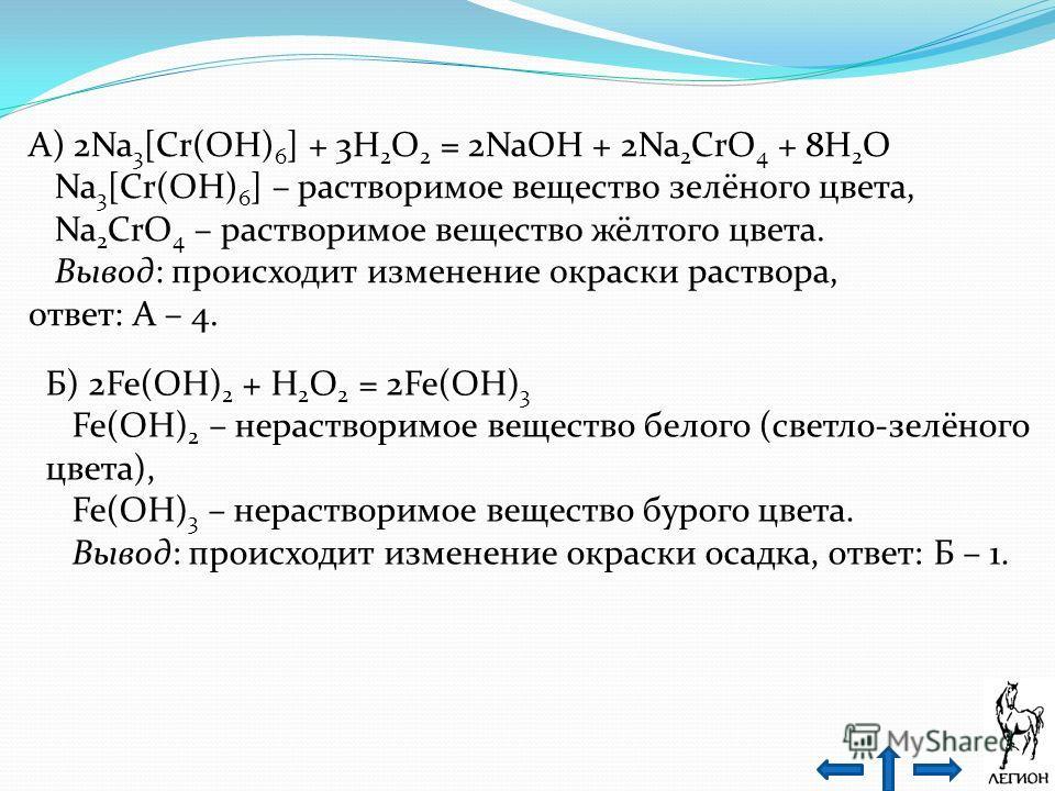 А) 2Na 3 [Cr(OH) 6 ] + 3H 2 O 2 = 2NaOH + 2Na 2 CrO 4 + 8H 2 O Na 3 [Cr(OH) 6 ] – растворимое вещество зелёного цвета, Na 2 CrO 4 – растворимое вещество жёлтого цвета. Вывод: происходит изменение окраски раствора, ответ: А – 4. Б) 2Fe(OH) 2 + H 2 O 2