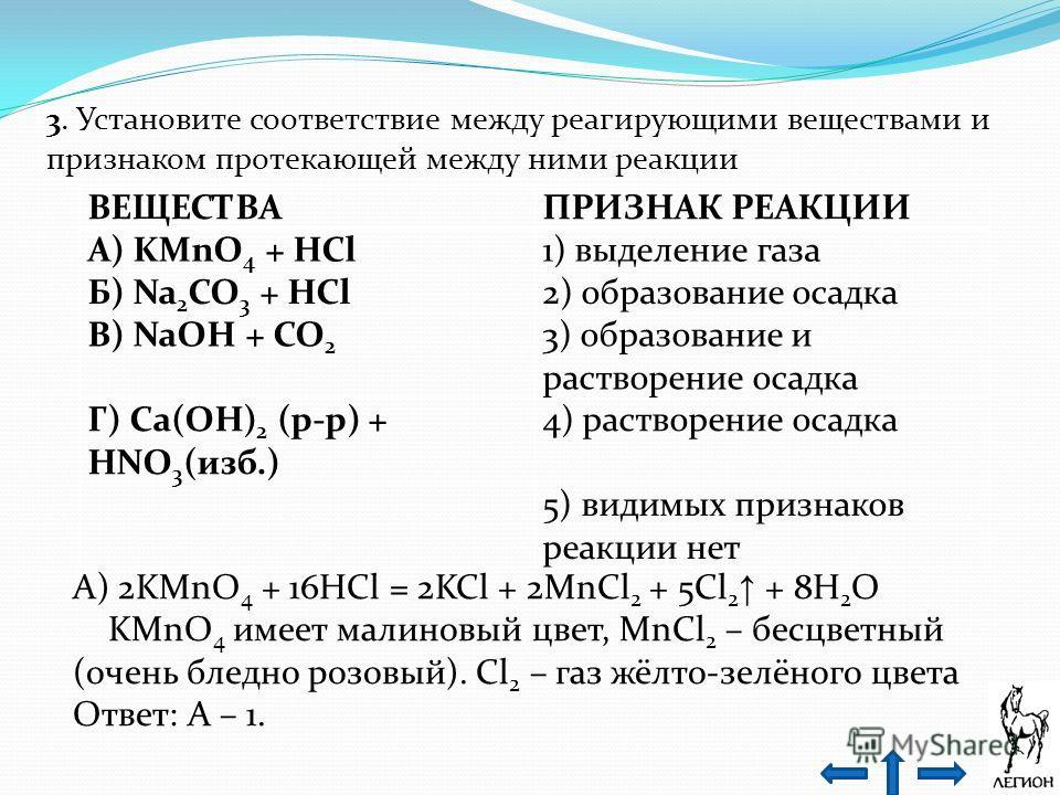 3. Установите соответствие между реагирующими веществами и признаком протекающей между ними реакции ВЕЩЕСТВАПРИЗНАК РЕАКЦИИ А) KMnO 4 + HCl1) выделение газа Б) Na 2 CO 3 + HCl2) образование осадка В) NaOH + CO 2 3) образование и растворение осадка Г)