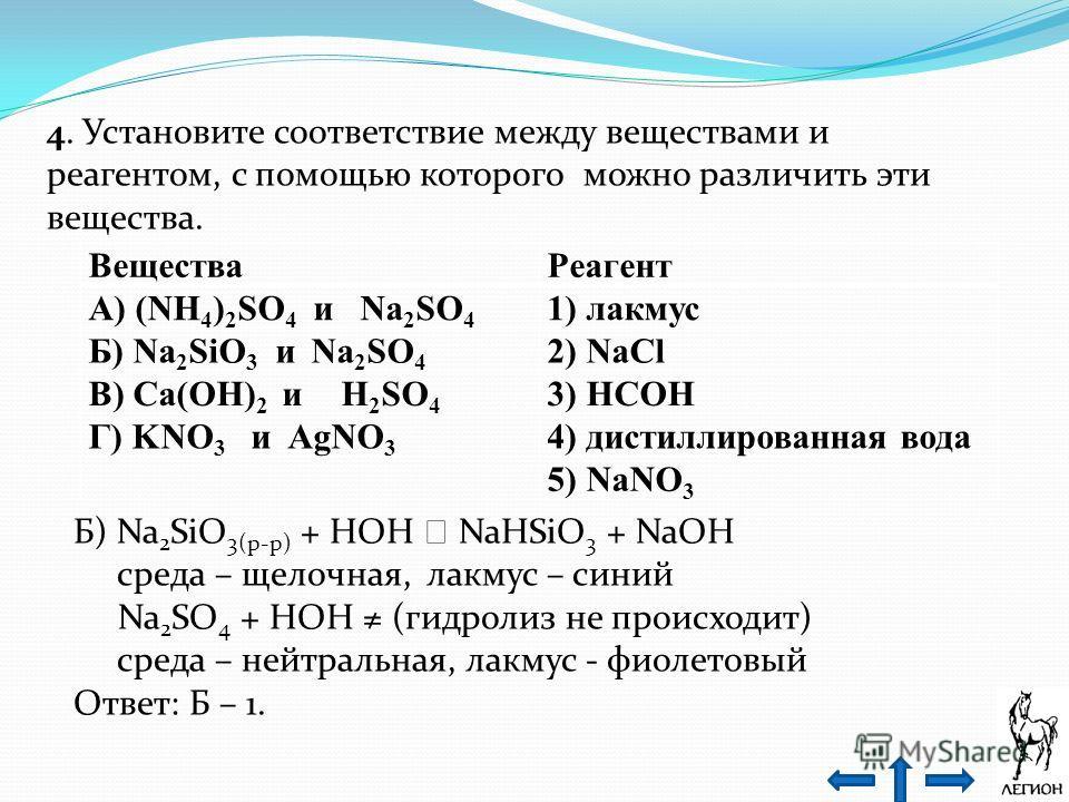 4. Установите соответствие между веществами и реагентом, с помощью которого можно различить эти вещества. Вещества Реагент А) (NH 4 ) 2 SO 4 и Na 2 SO 4 1) лакмус Б) Na 2 SiO 3 и Na 2 SO 4 2) NaCl В) Ca(OH) 2 и H 2 SO 4 3) HCOH Г) KNO 3 и AgNO 3 4) д