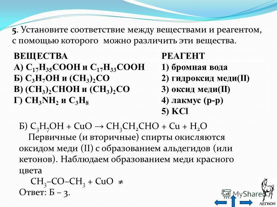 5. Установите соответствие между веществами и реагентом, с помощью которого можно различить эти вещества. ВЕЩЕСТВАРЕАГЕНТ А) C 17 H 35 COOH и C 17 H 33 COOH1) бромная вода Б) C 3 H 7 OH и (CH 3 ) 2 CO2) гидроксид меди(II) В) (CH 3 ) 2 CHOH и (CH 3 )