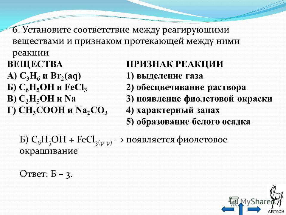 6. Установите соответствие между реагирующими веществами и признаком протекающей между ними реакции ВЕЩЕСТВАПРИЗНАК РЕАКЦИИ А) C 3 H 6 и Br 2 (aq)1) выделение газа Б) C 6 H 5 OH и FeCl 3 2) обесцвечивание раствора В) C 2 H 5 OH и Na3) появление фиоле
