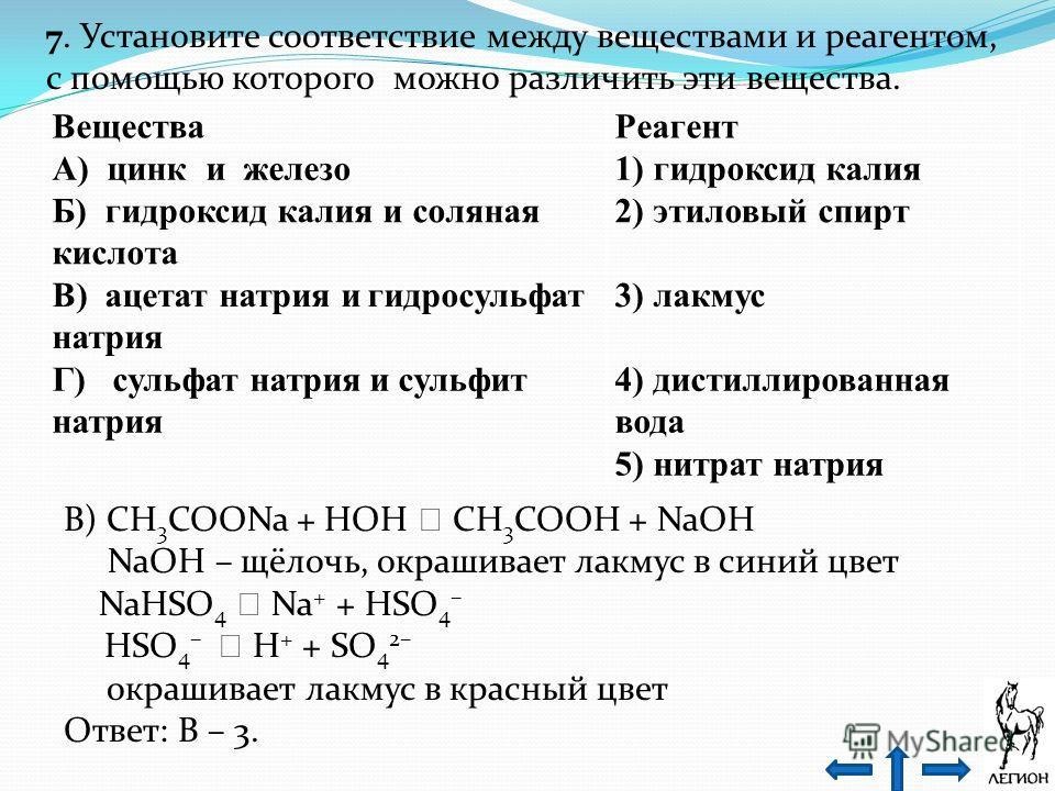 7. Установите соответствие между веществами и реагентом, с помощью которого можно различить эти вещества. Вещества Реагент А) цинк и железо 1) гидроксид калия Б) гидроксид калия и соляная кислота 2) этиловый спирт В) ацетат натрия и гидросульфат натр