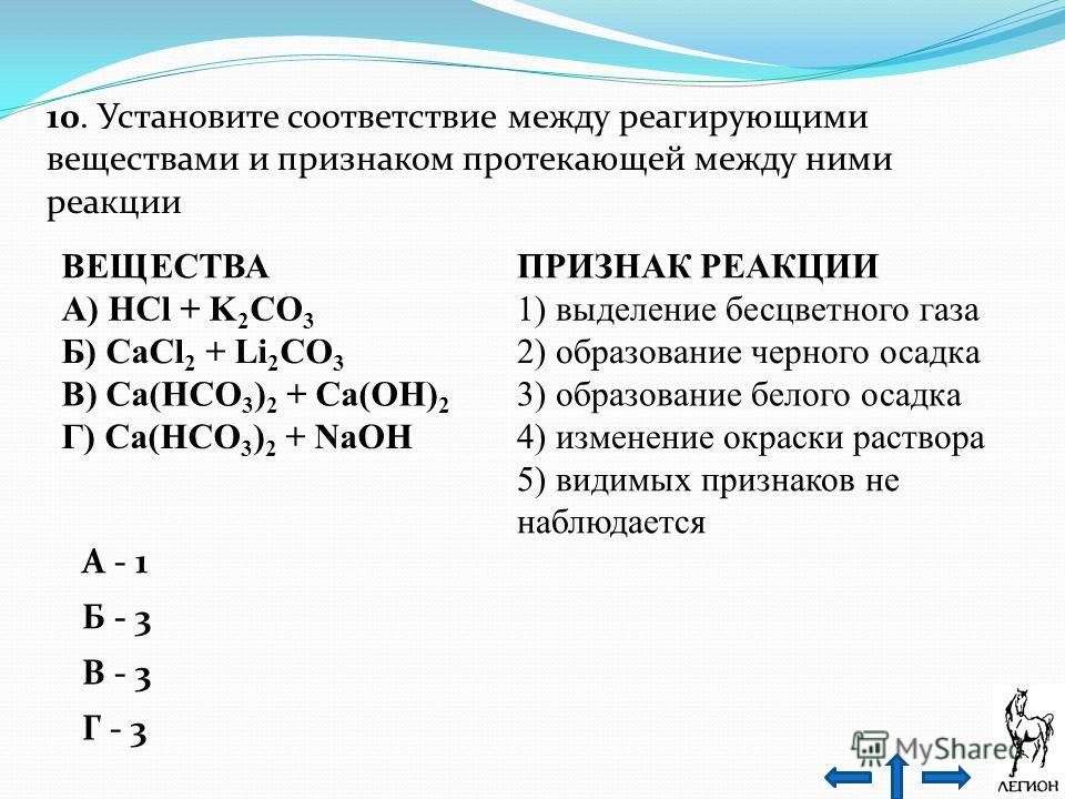 10. Установите соответствие между реагирующими веществами и признаком протекающей между ними реакции ВЕЩЕСТВАПРИЗНАК РЕАКЦИИ А) НСl + K 2 CO 3 1) выделение бесцветного газа Б) СаСl 2 + Li 2 CO 3 2) образование черного осадка В) Са(НСO 3 ) 2 + Са(ОН)
