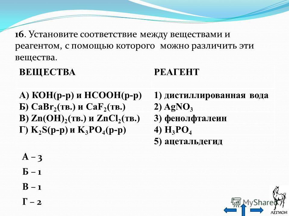 16. Установите соответствие между веществами и реагентом, с помощью которого можно различить эти вещества. ВЕЩЕСТВА РЕАГЕНТ А) КОН(р-р) и НСООН(р-р)1) дистиллированная вода Б) СаВr 2 (тв.) и CaF 2 (тв.)2) AgNO 3 В) Zn(ОН) 2 (тв.) и ZnCl 2 (тв.)3) фен