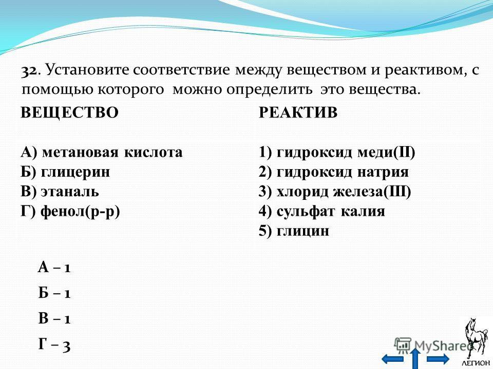 32. Установите соответствие между веществом и реактивом, с помощью которого можно определить это вещества. ВЕЩЕСТВО РЕАКТИВ А) метановая кислота 1) гидроксид меди(II) Б) глицерин 2) гидроксид натрия В) этаналь 3) хлорид железа(III) Г) фенол(р-р)4) су