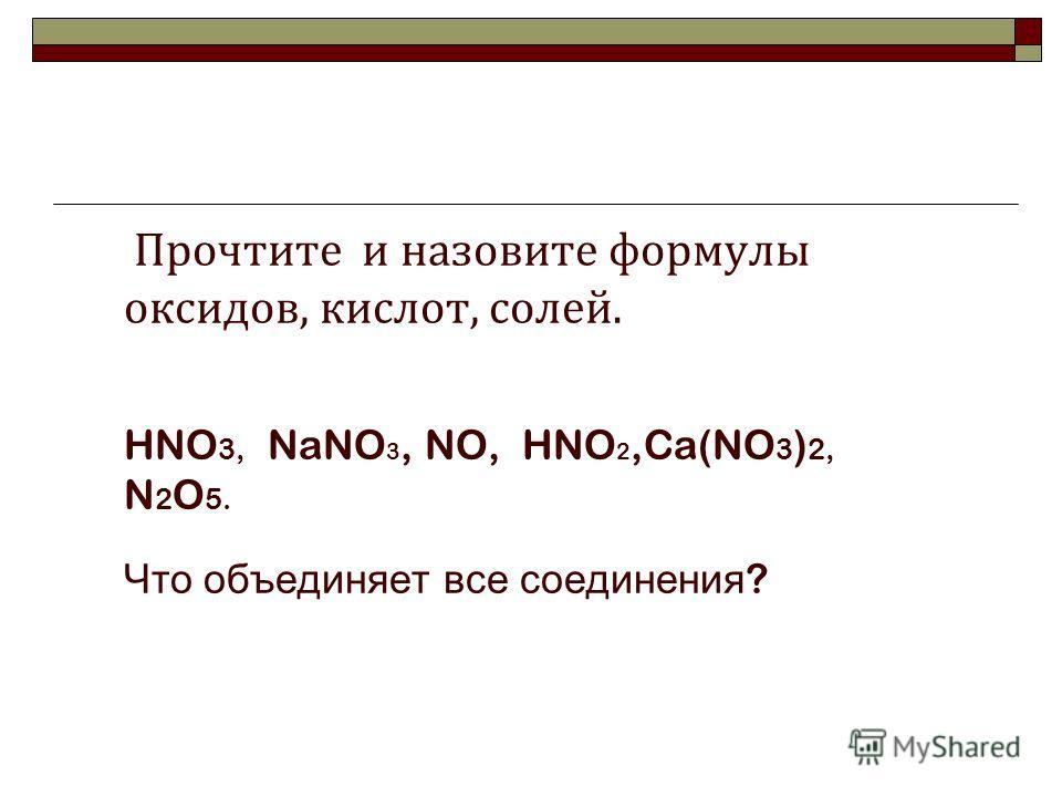 Прочтите и назовите формулы оксидов, кислот, солей. HNO 3, NaNO 3, NO, HNO 2,Ca(NO 3 ) 2, N 2 O 5. Что объединяет все соединения ?