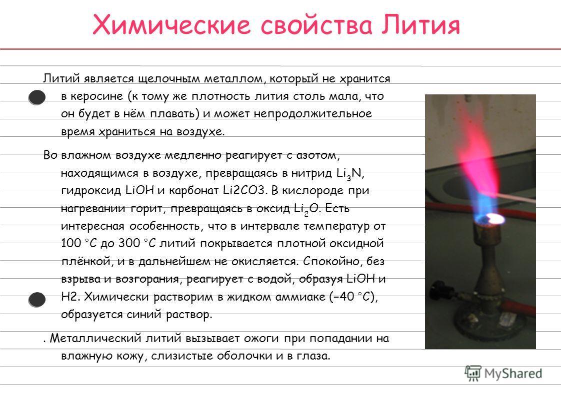 Химические свойства Лития Литий является щелочным металлом, который не хранится в керосине (к тому же плотность лития столь мала, что он будет в нём плавать) и может непродолжительное время храниться на воздухе. Во влажном воздухе медленно реагирует