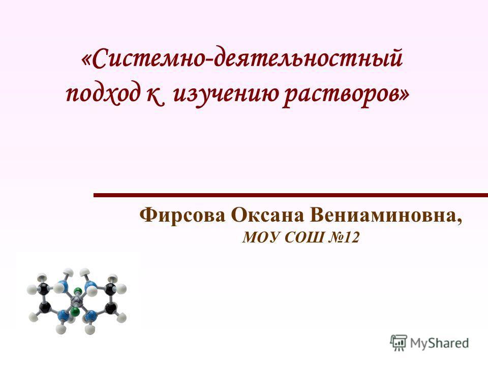 «Системно-деятельностный подход к изучению растворов» Фирсова Оксана Вениаминовна, МОУ СОШ 12
