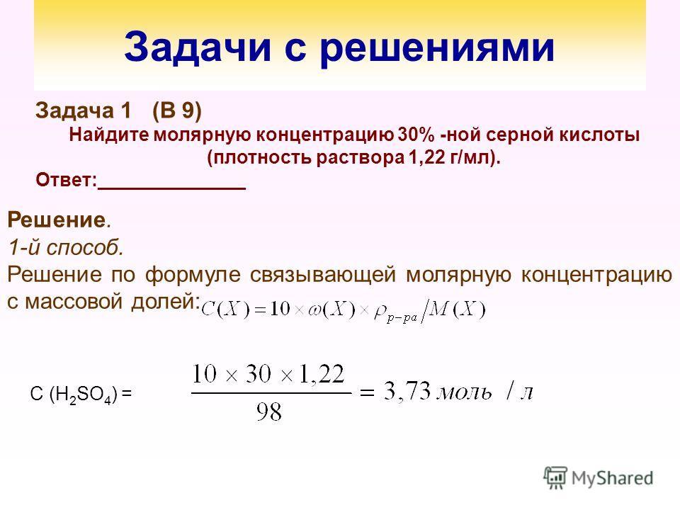 Задачи с решениями Задача 1 (В 9) Найдите молярную концентрацию 30% -ной серной кислоты (плотность раствора 1,22 г/мл). Ответ:______________ Решение. 1-й способ. Решение по формуле связывающей молярную концентрацию с массовой долей: С (Н 2 SO 4 ) =