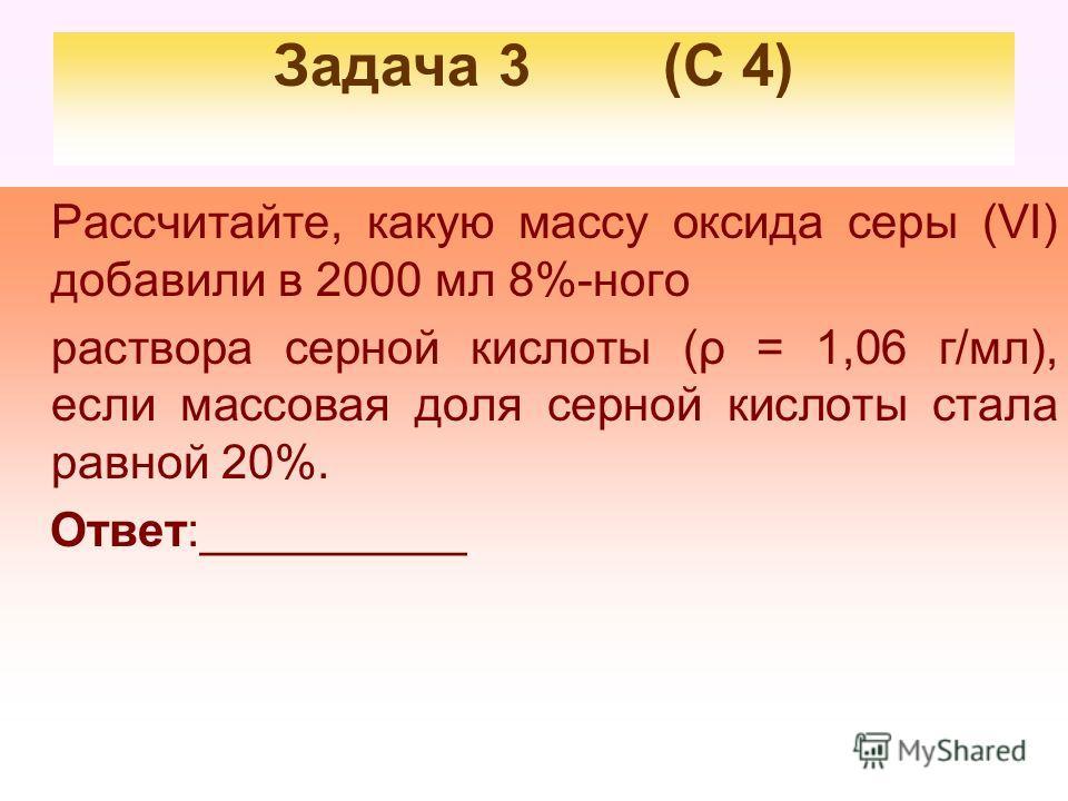 Задача 3 (С 4) Рассчитайте, какую массу оксида серы (VI) добавили в 2000 мл 8%-ного раствора серной кислоты (ρ = 1,06 г/мл), если массовая доля серной кислоты стала равной 20%. Ответ:__________