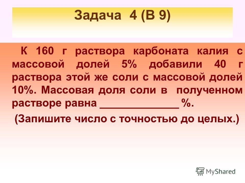 Задача 4 (В 9) К 160 г раствора карбоната калия с массовой долей 5% добавили 40 г раствора этой же соли с массовой долей 10%. Массовая доля соли в получииенном растворе равна _____________ %. (Запишите число с точностью до целых.)