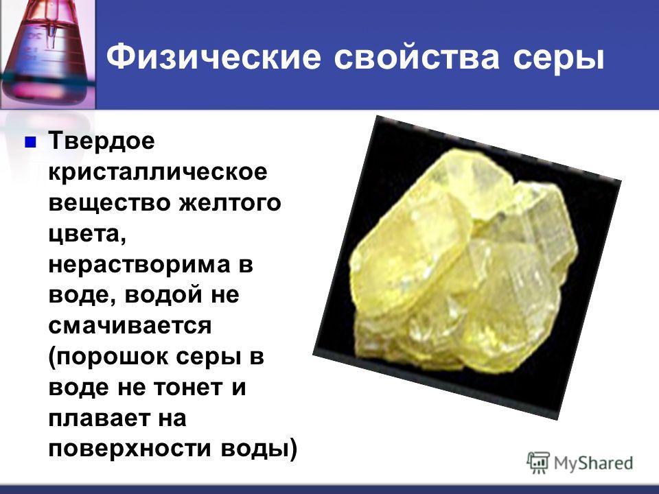 Физические свойства серы Твердое кристаллическое вещество желтого цвета, нерастворима в воде, водой не смачивается (порошок серы в воде не тонет и плавает на поверхности воды)