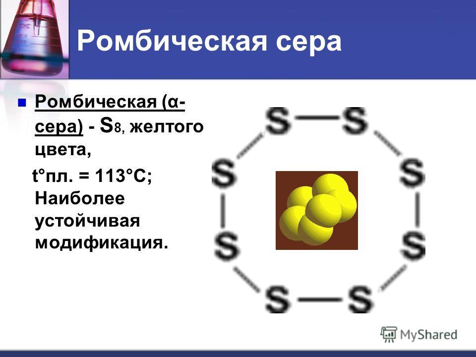 Ромбическая сера Ромбическая (α- сера) - S 8, желтого цвета, t°пл. = 113°C; Наиболее устойчивая модификация.