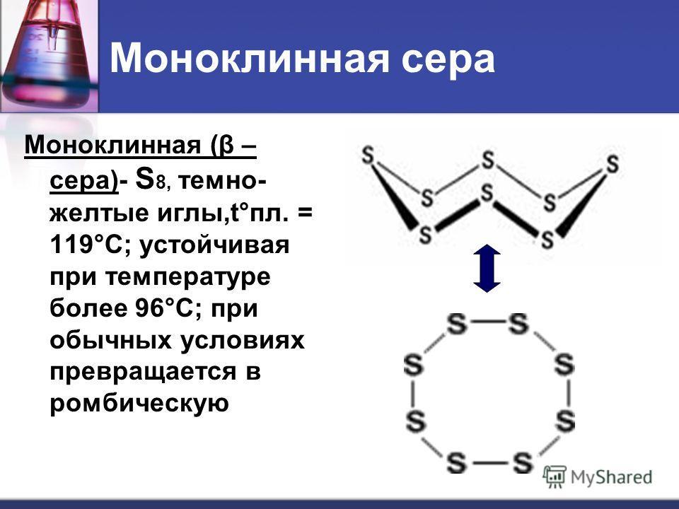 Моноклинная сера Моноклинная (β – сера)- S 8, темно- желтые иглы,t°пл. = 119°C; устойчивая при температуре более 96°С; при обычных условиях превращается в ромбическую