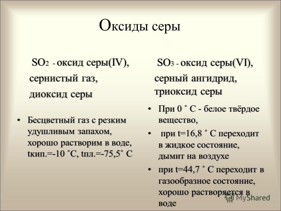 О ксиды серы SO 2 - оксид серы(IV), SO 2 - оксид серы(IV), сернистый газ,сернистый газ, диоксид серы диоксид серы Бесцветный газ с резким удушливым запахом, хорошо растворим в воде, tкип.=-10 ˚С, tпл.=-75,5˚ СБесцветный газ с резким удушливым запахом
