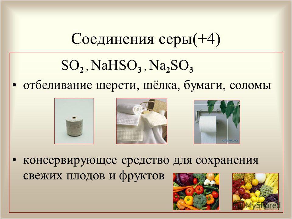 Соединения серы(+4) SO 2, NaHSO 3, Na 2 SO 3 отбеливание шерсти, шёлка, бумаги, соломы консервирующее средство для сохранения свежих плодов и фруктов