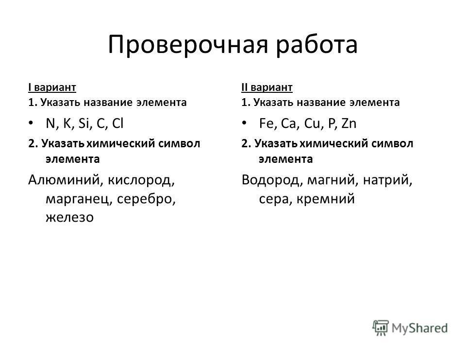Проверочная работа I вариант 1. Указать название элемента N, K, Si, C, Cl 2. Указать химический символ элемента Алюминий, кислород, марганец, серебро, железо II вариант 1. Указать название элемента Fe, Ca, Cu, P, Zn 2. Указать химический символ элеме