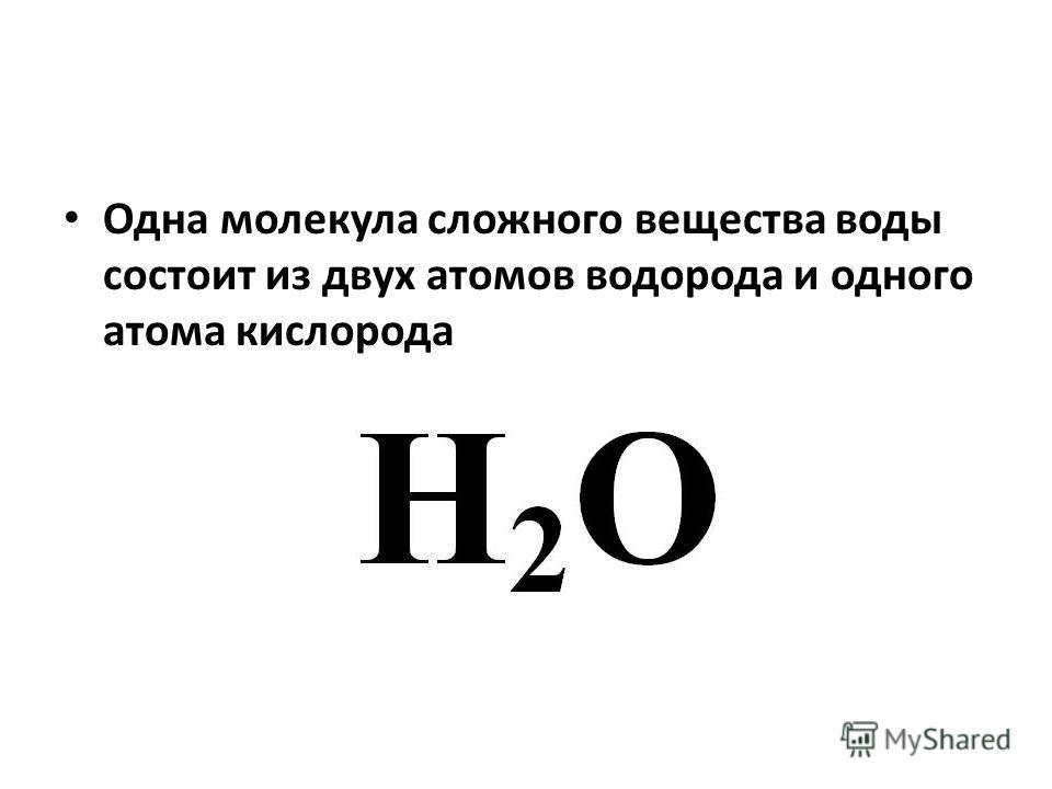 Одна молекула сложного вещества воды состоит из двух атомов водорода и одного атома кислорода