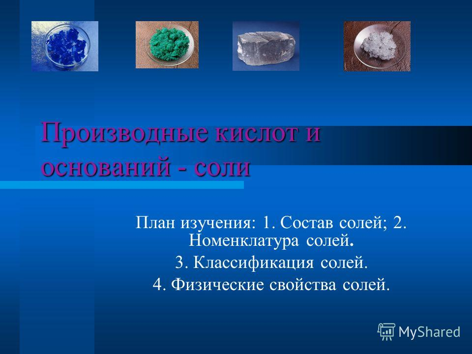 Производные кислот и оснований - соли План изучения: 1. Состав солей; 2. Номенклатура солей. 3. Классификация солей. 4. Физические свойства солей.