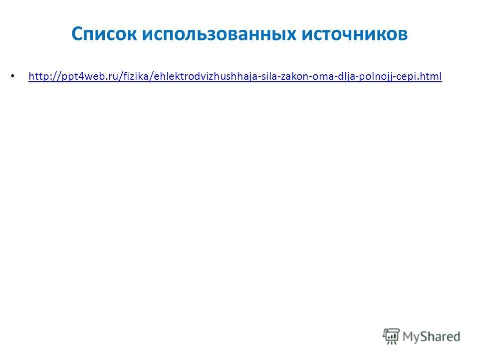 Список использованных источников http://ppt4web.ru/fizika/ehlektrodvizhushhaja-sila-zakon-oma-dlja-polnojj-cepi.html