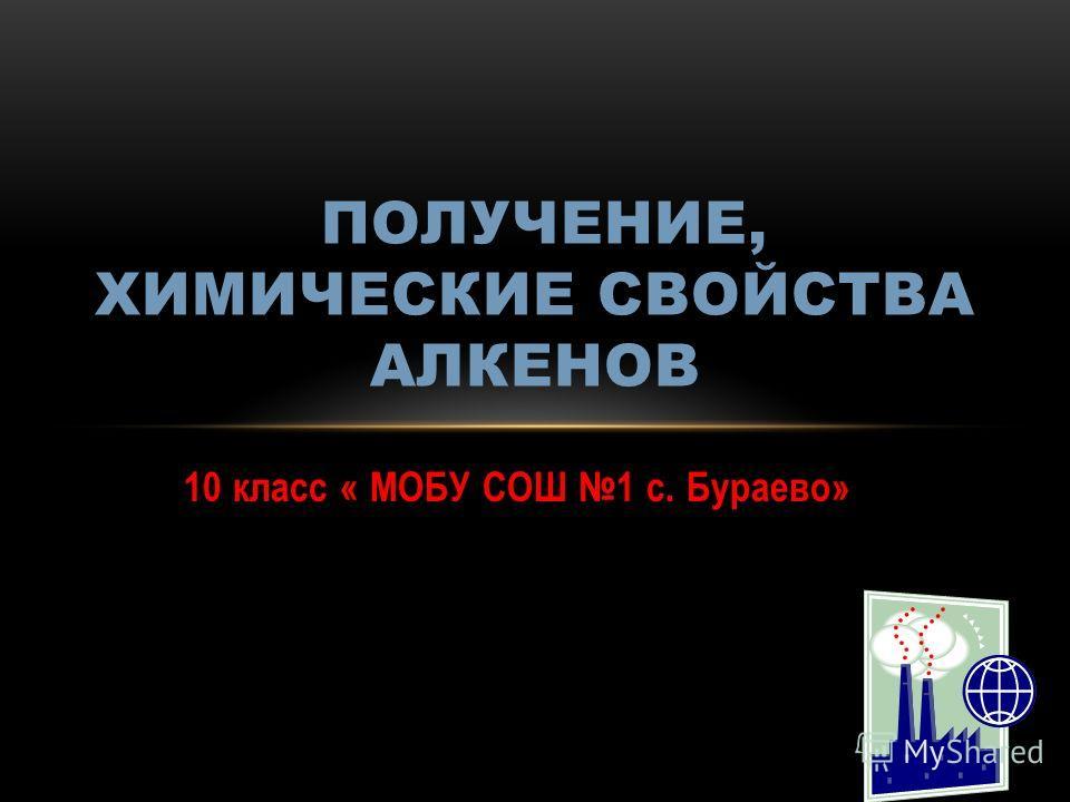 10 класс « МОБУ СОШ 1 с. Бураево» ПОЛУЧЕНИЕ, ХИМИЧЕСКИЕ СВОЙСТВА АЛКЕНОВ