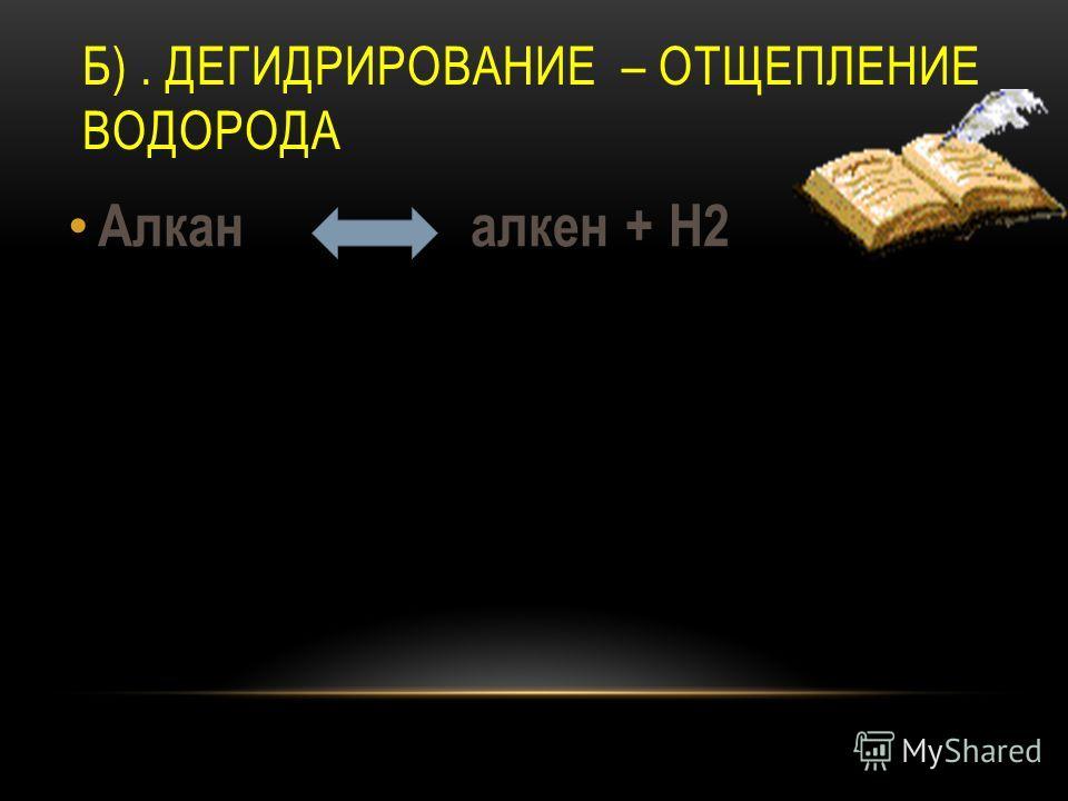 Б). ДЕГИДРИРОВАНИЕ – ОТЩЕПЛЕНИЕ ВОДОРОДА Алкан алкрен + Н2