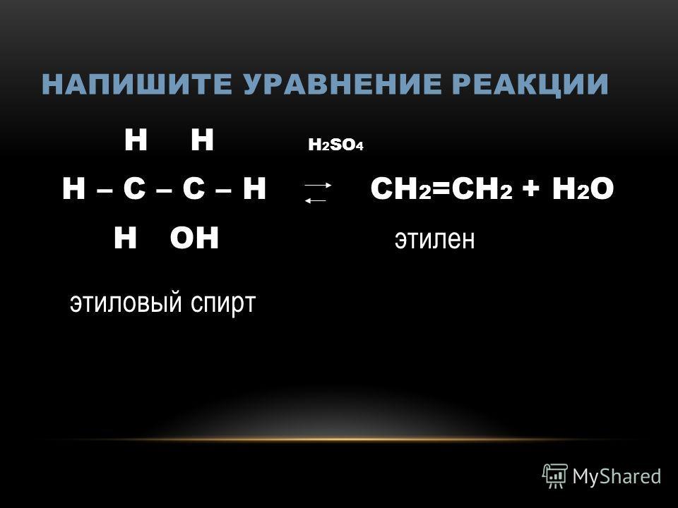 НАПИШИТЕ УРАВНЕНИЕ РЕАКЦИИ Н Н Н 2 SО 4 Н – С – С – Н СН 2 =СН 2 + Н 2 О Н ОН этилрен этиловый спирт
