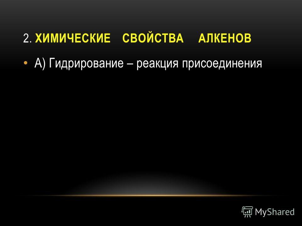 2. ХИМИЧЕСКИЕ СВОЙСТВА АЛКЕНОВ А) Гидрирование – реакция присоединрения