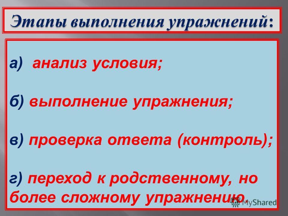 Этапы выполнения упражнений: а) анализ условия; б) выполнение упражнения; в) проверка ответа (контроль); г) переход к родственному, но более сложному упражнению..