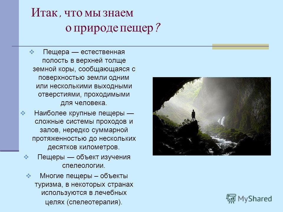 Итак, что мы знаем о природе пещер ? Пещера естественная полость в верхней толще земной коры, сообщающаяся с поверхностью земли одним или несколькими выходными отверстиями, проходимыми для человека. Наиболее крупные пещеры сложные системы проходов и