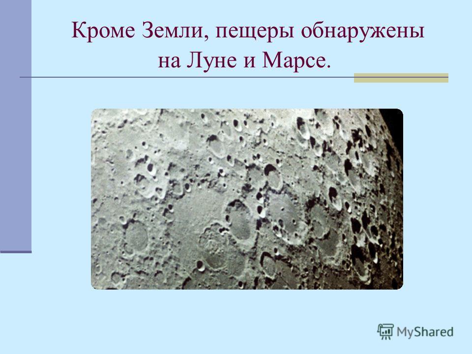 Кроме Земли, пещеры обнаружены на Луне и Марсе.