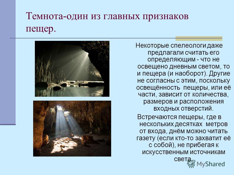 Темнота-один из главных признаков пещер. Некоторые спелеологи даже предлагали считать его определяющим - что не освещено дневным светом, то и пещера (и наоборот). Другие не согласны с этим, поскольку освещённость пещеры, или её части, зависит от коли