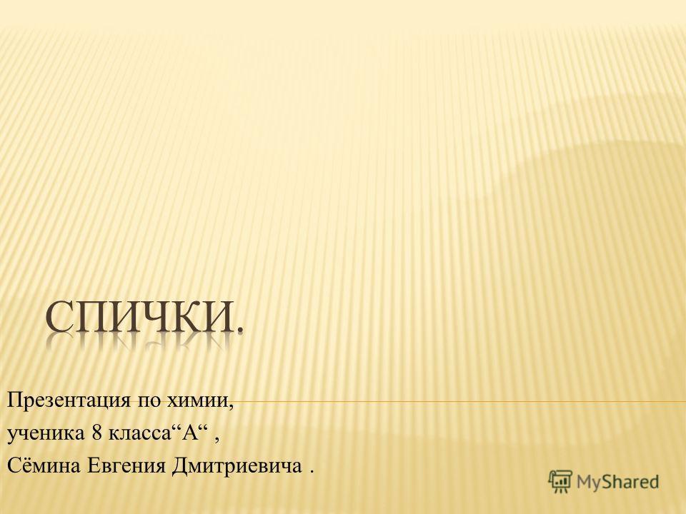 Презентация по химии, ученика 8 классаА, Сёмина Евгения Дмитриевича.