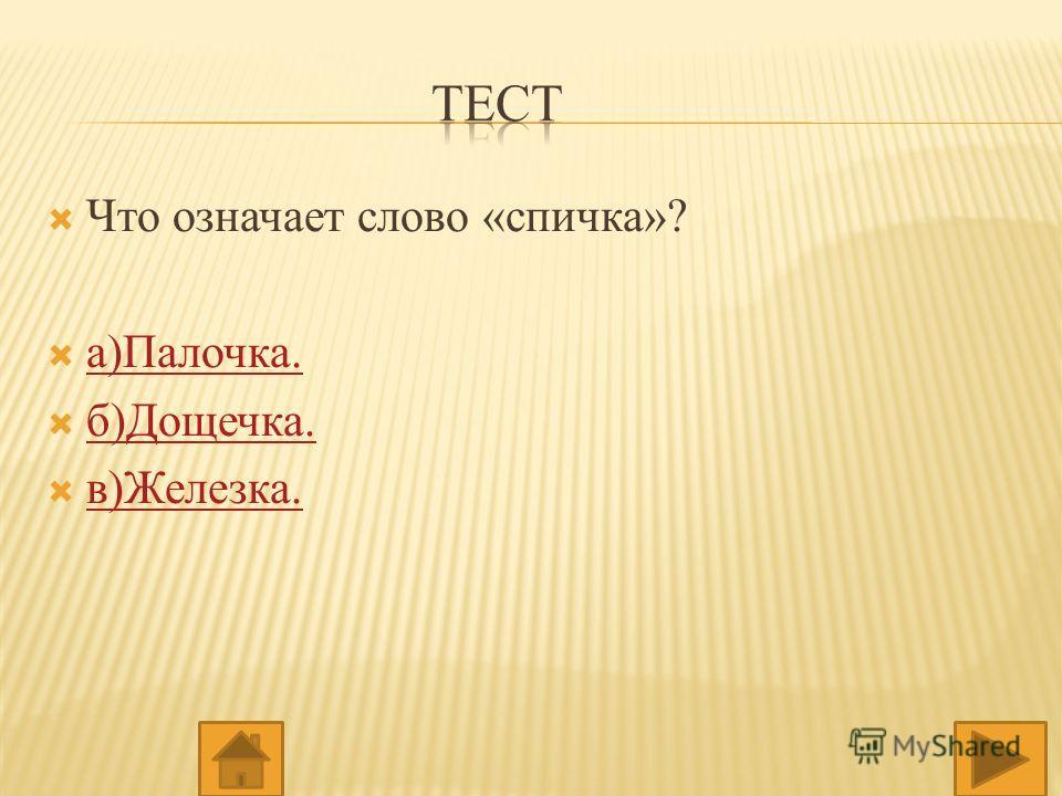 Что означает слово «спичка»? а)Палочка. б)Дощечка. в)Железка.