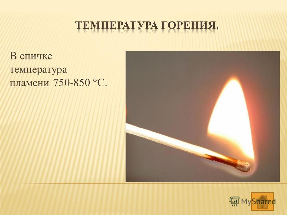 В спичке температура пламени 750-850 °C.