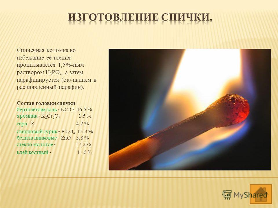 Спичечная соломка во избежание её тления пропитывается 1,5%-ным раствором Н 3 РО 4, а затем парафинируется (окунанием в расплавленный парафин). Состав головки спички бертолетова соль - KClO 3 46,5 % хромпик - K 2 Cr 2 O 7 1,5 % сера - S 4,2 % свинцов