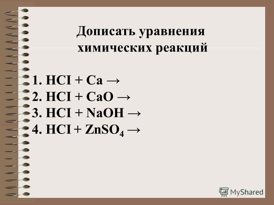 Дописать уравнения химических реакций 1. HCI + Cа 2. HCI + CаО 3. HCI + NaОH 4. HCI + ZnSO 4