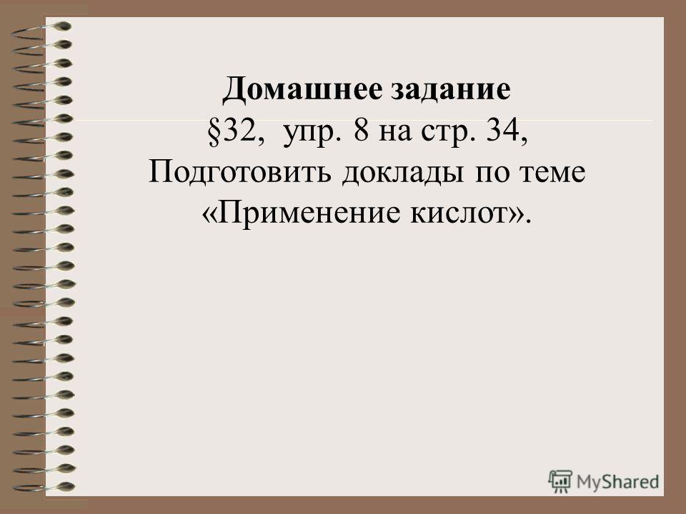 Домашнее задание §32, упр. 8 на стр. 34, Подготовить доклады по теме «Применение кислот».