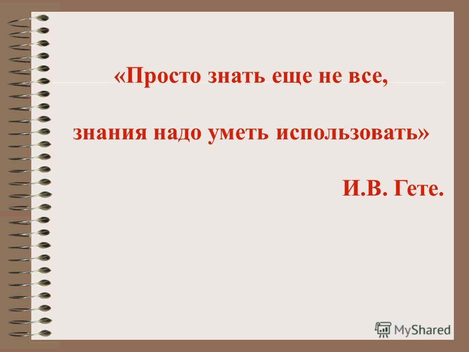 «Просто знать еще не все, знания надо уметь использовать» И.В. Гете.