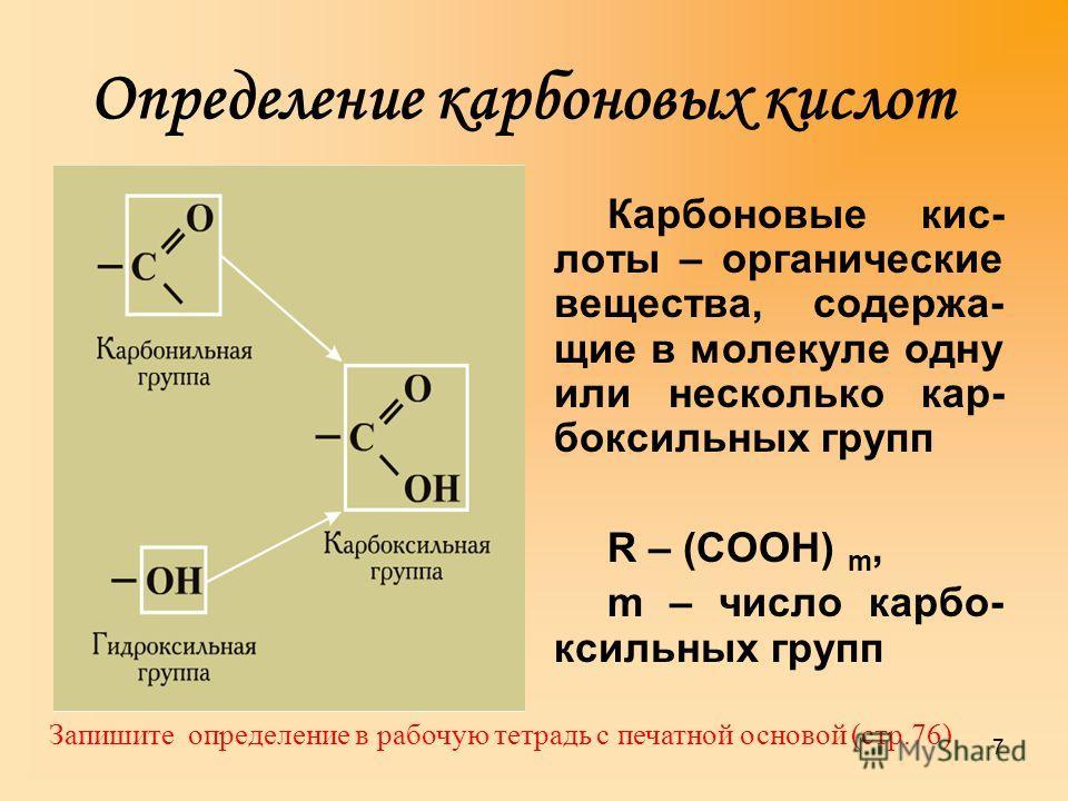Определение карбоновых кислот Карбоновые кис- лоты – органические вещества, содержащие в молекуле одну или несколько карбоксильных групп R – (СООН) m, m – число карбоксильных групп 7 Запишите определение в рабочую тетрадь с печатной основой (стр.76)