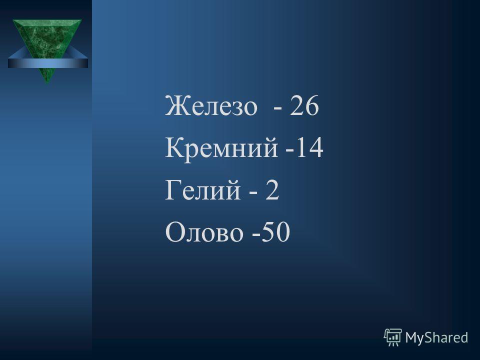 Железо - 26 Кремний -14 Гелий - 2 Олово -50