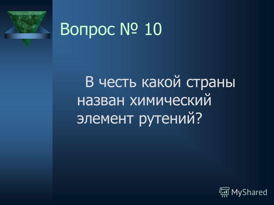 Вопрос 10 В честь какой страны назван химический элемент рутений?