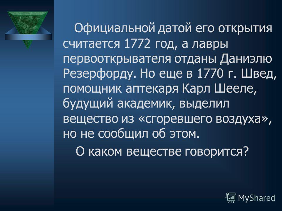 Официальной датой его открытия считается 1772 год, а лавры первооткрывателя отданы Даниэлю Резерфорду. Но еще в 1770 г. Швед, помощник аптекаря Карл Шееле, будущий академик, выделил вещество из «сгоревшего воздуха», но не сообщил об этом. О каком вещ